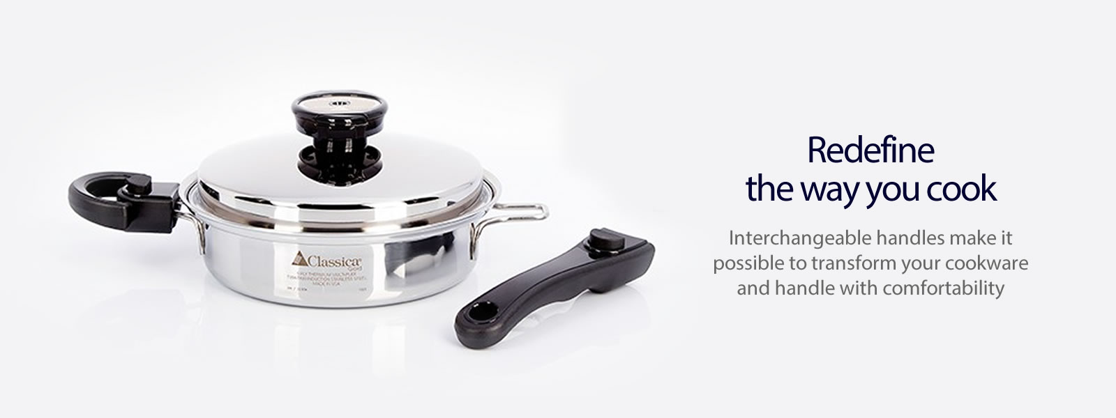 02 - Redefine the way you cook. Interchangeable handles make it possible to transform your cookware